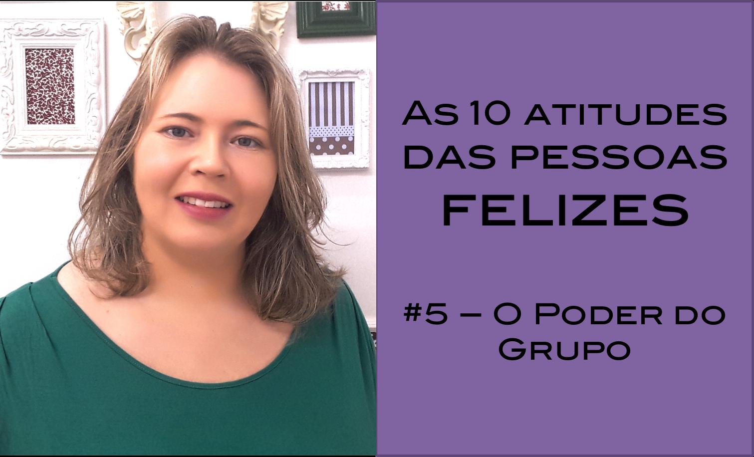Vídeo – As 10 atitudes das pessoas realmente felizes – #5 – o poder do grupo