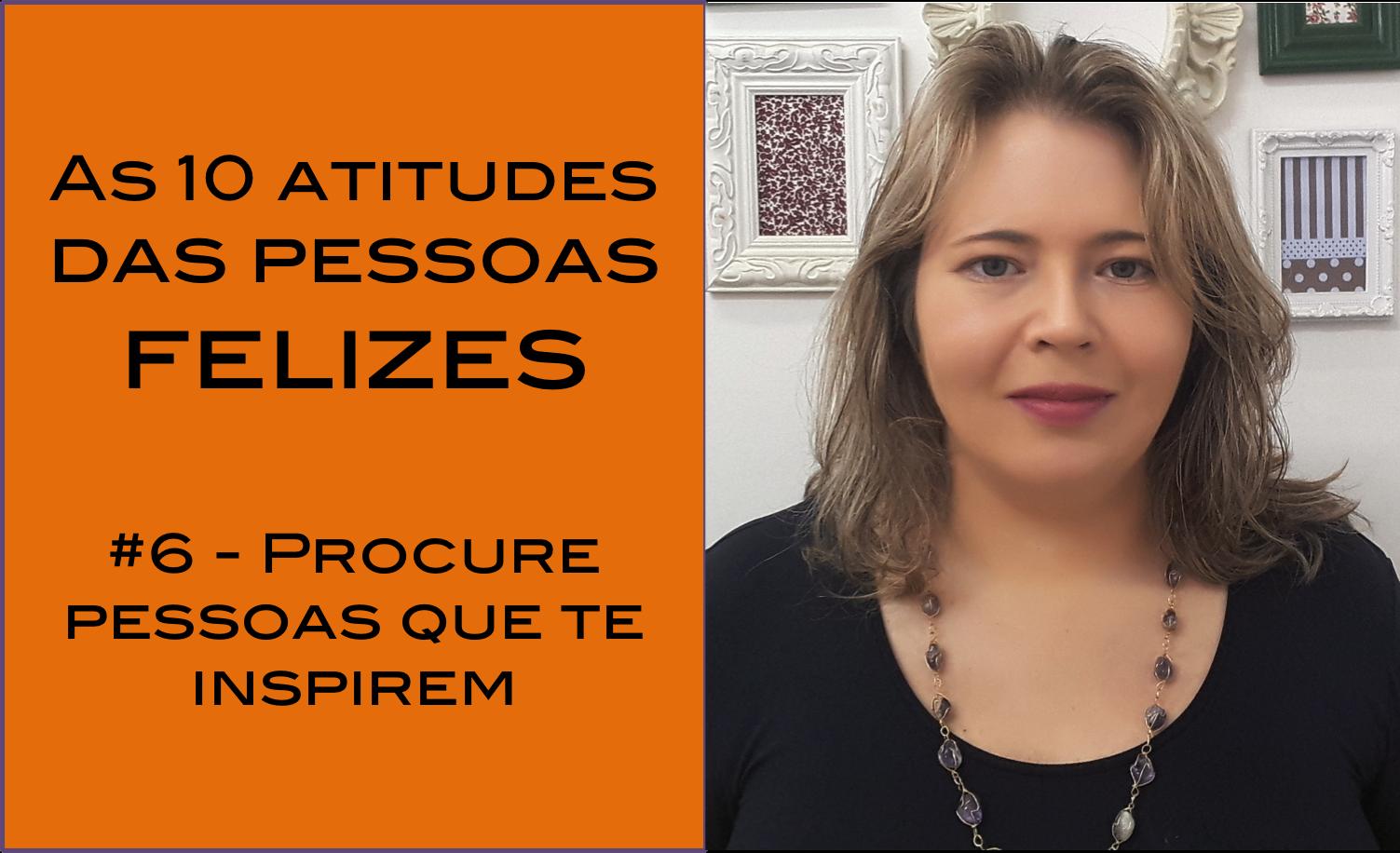 Vídeo – As 10 atitudes das pessoas realmente felizes – #6 Procure pessoas que te inspirem